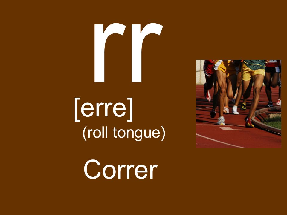 rr [erre] (roll tongue) Correr